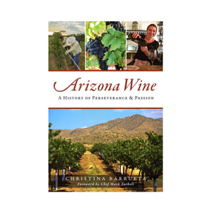 Arizona Wine: A History of Perseverance & Passion By Christina Barrueta, Foreword by Chef Mark Tarbell
