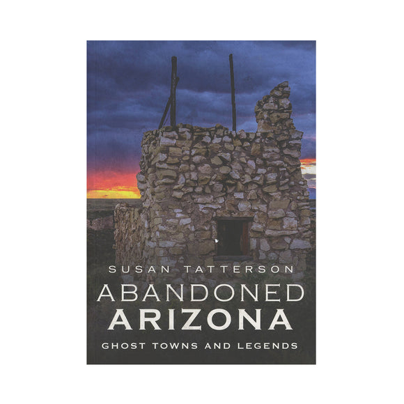 Abandoned Arizona: Ghost Towns and Legends By Susan Tatterson