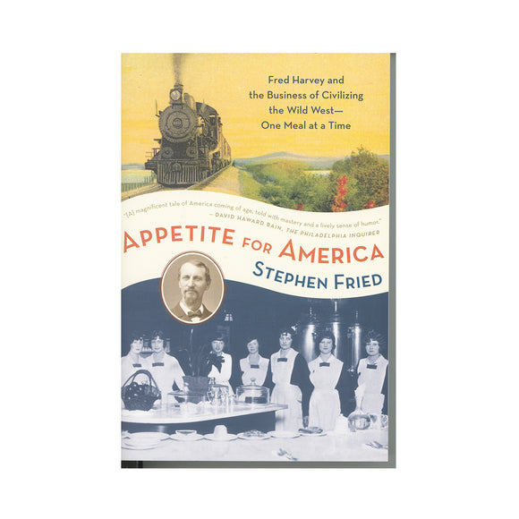 Appetite for America: Fred Harvey and the Business of Civilizing the Wild West--One Meal at a Time   by Stephen Fried