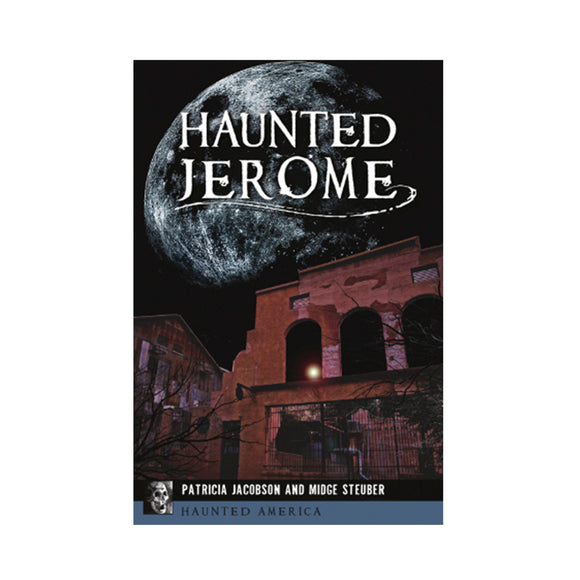 Haunted Jerome By Patricia Jacobson and Midge Steuber