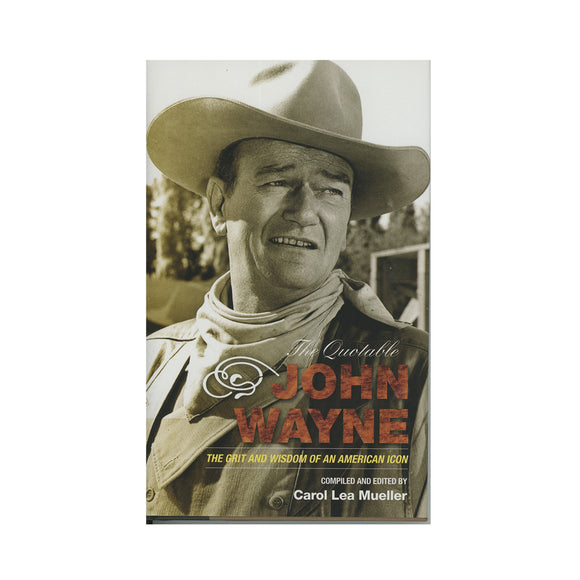 The Quotable John Wayne: The Grit and Wisdom of an American Icon - Carol Lea Mueller