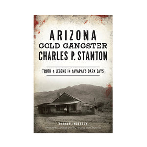 Arizona Gold Gangster Charles P. Stanton: Truth & Legend in Yavapai's Dark Days By Parker Anderson, Foreword by Marshall Trimble, Arizona State Historian