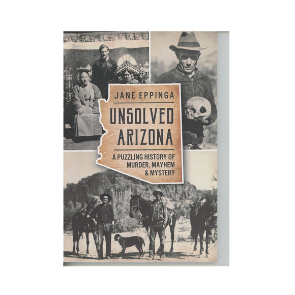 Unsolved Arizona: A Puzzling History of Murder, Mayhem & Mystery By Jane Eppinga