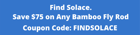 Find Solace and Save $75 on Any Bamboo Fly Rod with Coupon Code FINDSOLACE