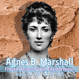 Agnes B. Marshall: the Forgotten Super Entrepreneur of Frozen Desserts, the Victorian Queen of Ice Cream