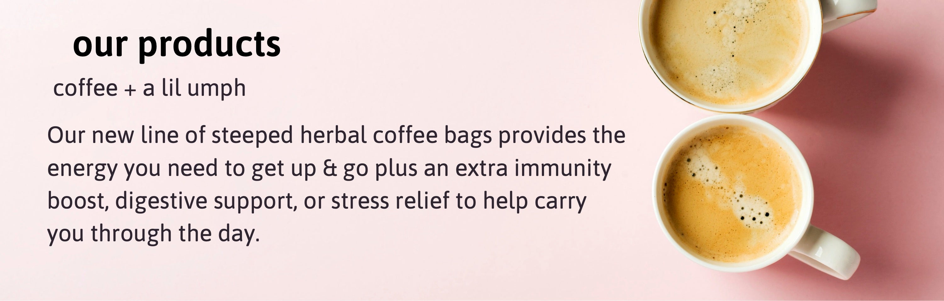 Our products: coffee + a lil umph. Our new line of steeped herbal coffee bags provides the energy you need to get up and go, plus an extra immunity boost, digestive support, or stress relief to help carry you through the day.