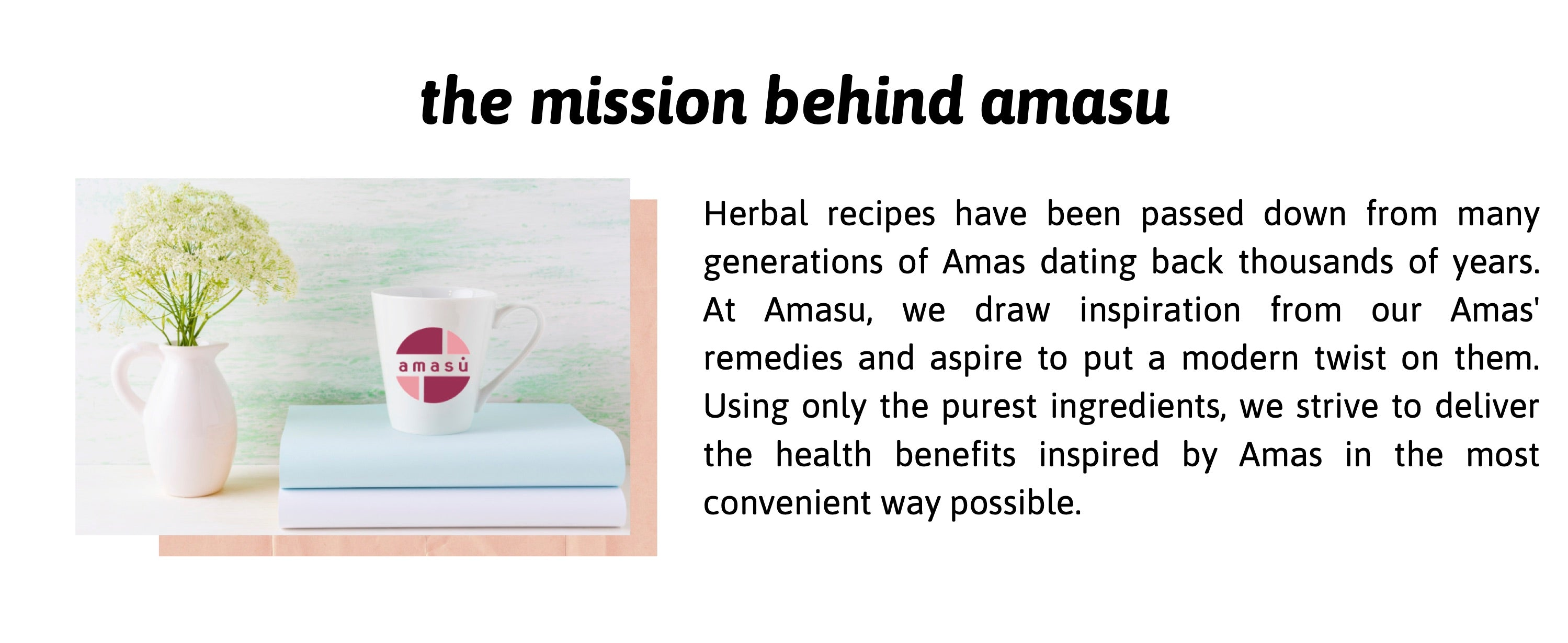 Herbal recipes have been passed down from many generations of Amas(mothers) dating back thousands of years. At Amasu, we draw inspiration from our Amas' remedies and aspire to put a modern twist on them. Using only the purest ingredients, we strive to deliver the health benefits inspired by Ama in the most convenient way possible.
