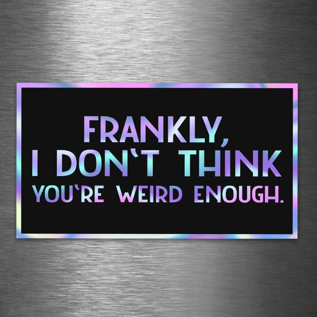 Frankly, I Don't Think You're Weird Enough - Hologram Sticker - Dan Pearce Sticker Shop