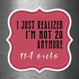 I Just Realized I'm Not 20 Anymore - That Sucks - Vinyl Sticker - Dan Pearce Sticker Shop