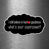 I Still Believe in Human Goodness - What's Your Superpower? - Vinyl Sticker - Dan Pearce Sticker Shop