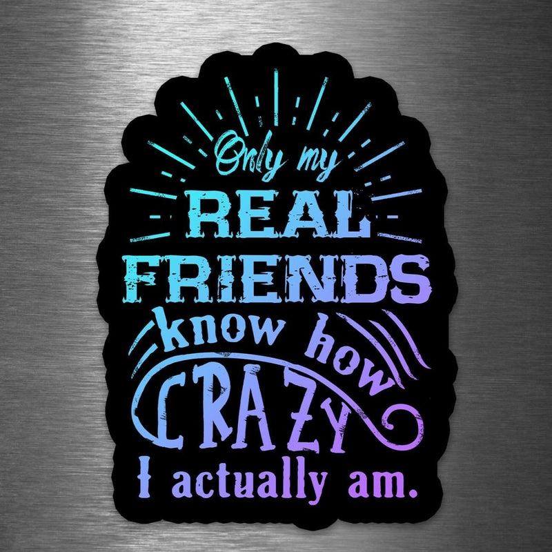 Only My Real Friends Know How Crazy I Am - Vinyl Sticker - Dan Pearce Sticker Shop