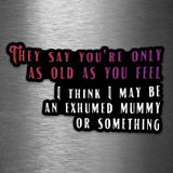 They Say You're Only as Old as You Feel - I Think I May Be an Exhumed Mummy or Something - Vinyl Sticker - Dan Pearce Sticker Shop