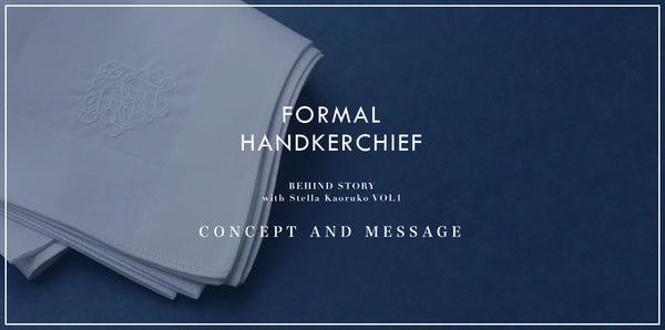 FORMAL HANDKERCHIEF|BEHIND STORY VOL.1