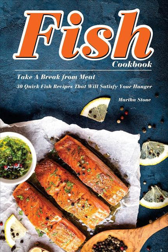 Fish Cookbook : Take a Break from Meat - 30 Quick Fish Recipes That Will Satisfy Your Hunger