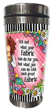 Load image into Gallery viewer, Ask not what your Fabric can do for you... but what you can do with such great Fabric - Stainless Steel Tumbler