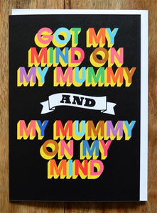 GOT MY MIND ON MY MUMMY GREETING CARD