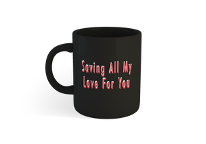 """Saving All My Love For You"" Mug *LIMITED EDITION*"