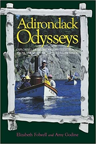 Adirondack Odysseys Exploring Museums and Historic Places from the Mohawk to the St Lawrence by Elizabeth Folwell and Amy Godine