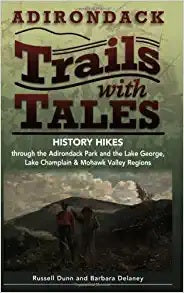 Adirondack Trails with Tales History Hikes through the Adirondack Park and the Lake George, Lake Champlain & Mohawk Valley Regions by Russell Dunn and Barbara Delaney