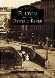 Images of America Fulton and The Oswego River By Friends of History Fulton NY