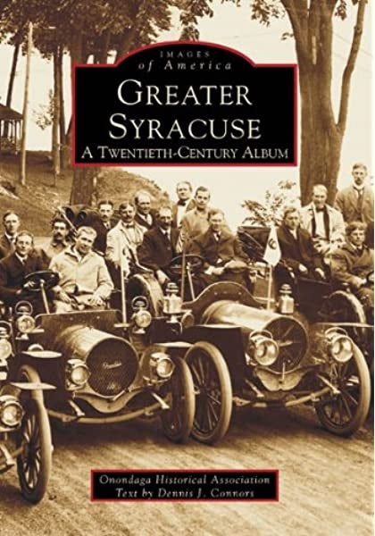 Images of America Greater Syracuse A Twentieth-Century Album by Onondaga Historical Association Text by Dennis J Connors