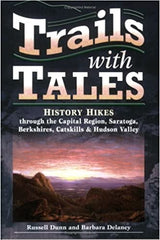 Trails with Tales History Hikes through the Capital Region, Saratoga, Berkshires, Catskills & Hudson Valley by Russell Dunn and Barbara Delaney