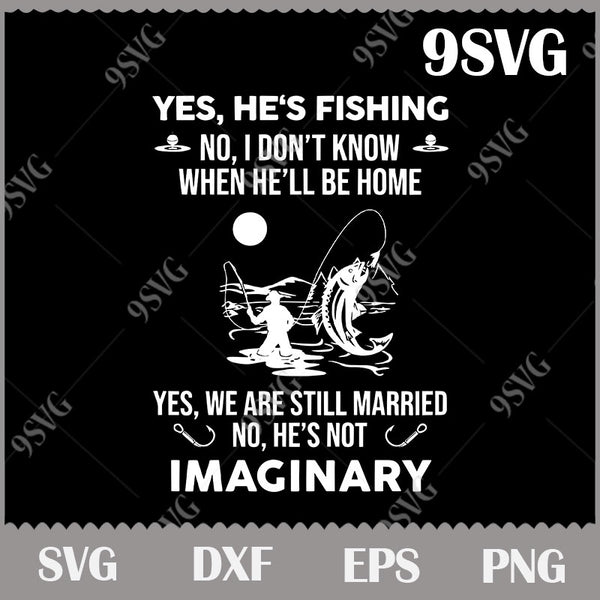 Download Yes He S Fishing No I Don T Know When He Ll Be Home Svg Fishing Svg 9svg
