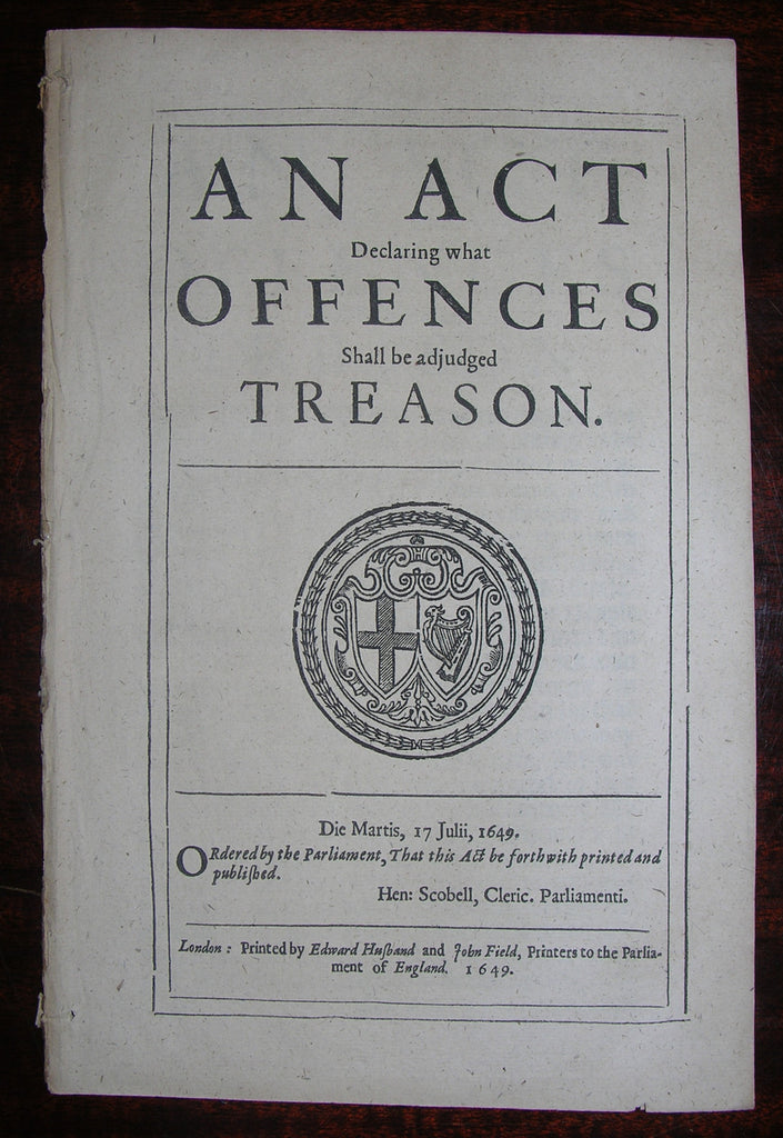 TREASON ACT 1649. An Act Declaring what Offences Shall be adjudged Treason. Die Martis, 17 Julii, 1649. London: Edward Husband and John Field, 1649.