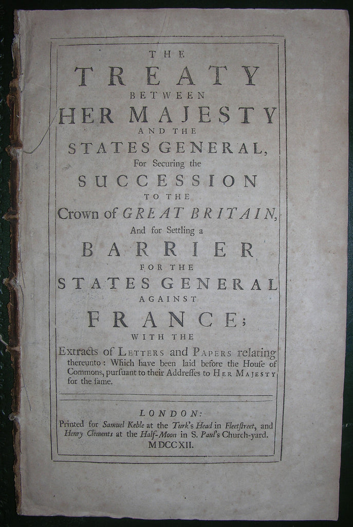 BARRIER TREATY. The Treaty between Her Majesty and the States General, for Securing the Succession to the Crown of Great Britain, and for Settling a Barrier for the States General against France. London: Samuel Keble, 1712.