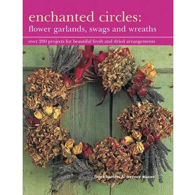 Enchanted Circles: Flower Garlands, Swags and Wreaths - Over 200 Projects for Beautiful Fresh and Dried Arrangements