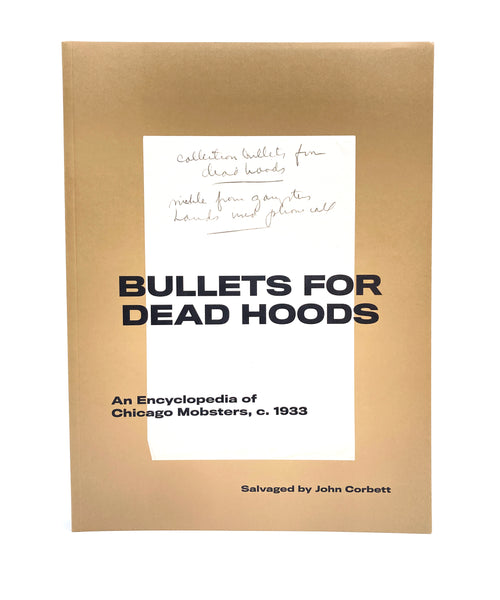 Bullets for Dead Hoods: An Encyclopedia of Chicago Mobsters, c. 1933 Salvaged by John Corbett