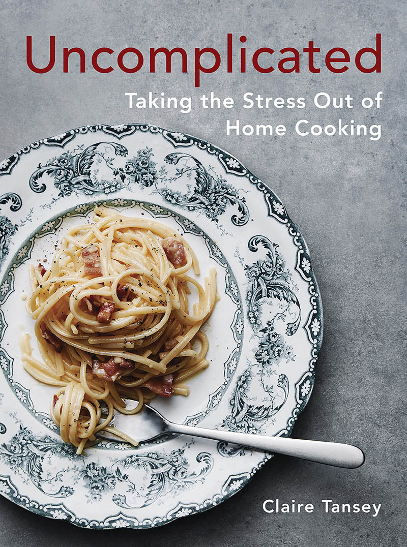 Uncomplicated: Taking the Stress Out of Home Cooking by Claire Tansey