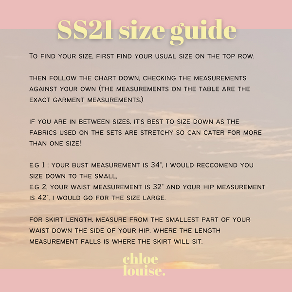 """To find your size, first find your usual size on the top row.  then follow the chart down, checking the measurements against your own (the measurements on the table are the exact garment measurements.)   if you are in between sizes, it's best to size down as the fabrics used on the sets are stretchy so can cater for more than one size!   e.g 1 : your bust measurement is 34"""", i would reccomend you size down to the small, e.g 2, your waist measurement is 32"""" and your hip measurement is 42"""", i would go for the size large.  for skirt length, measure from the smallest part of your waist down the side of your hip, where the length measurement falls is where the skirt will sit."""