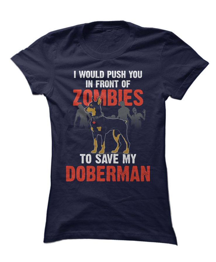I Would Push You In Front Of Zombies To Save My Doberman