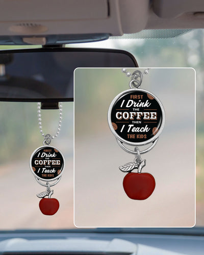 First I Drink The Coffee, Then I Teach The Kids Rearview Mirror Charm