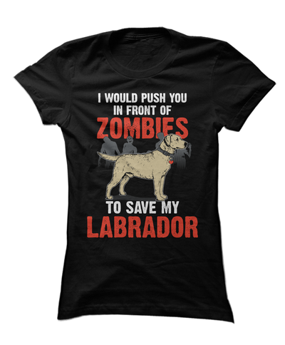 I Would Push You In Front Of Zombies To Save My Labrador