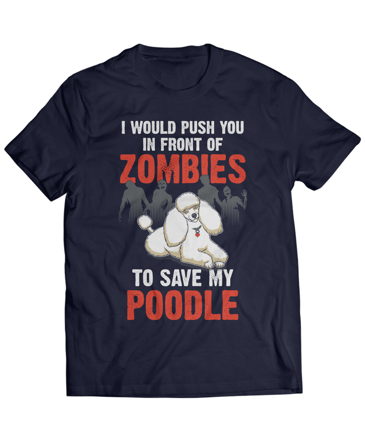 I Would Push You In Front Of Zombies To Save My Poodle