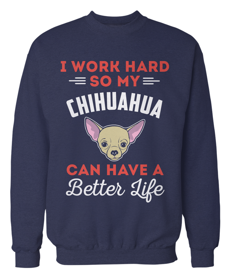 I Work Hard So My Chihuahua Can Have A Better Life