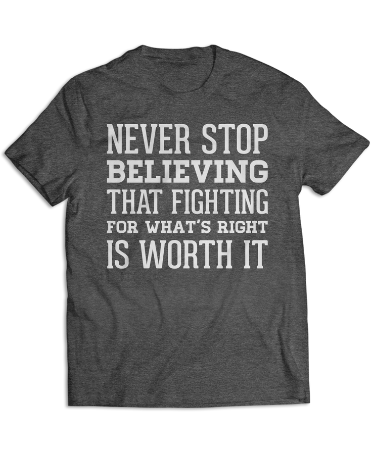 Never Stop Believing That Fighting For What's Right Is Worth It