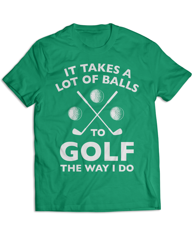 It Takes A Lot Of Balls To Golf The Way I Do