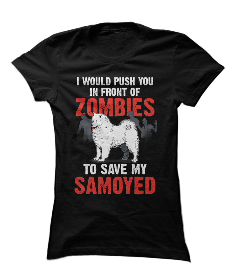 I Would Push You In Front Of Zombies To Save My Samoyed