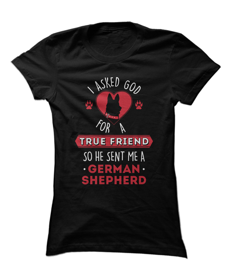 I Asked God For A True Friend So He Sent Me A German Shepherd - Christianity Dog Apparel