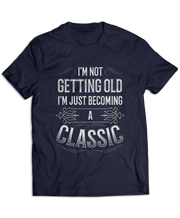I'm Not Getting Old, I'm Just Becoming A Classic
