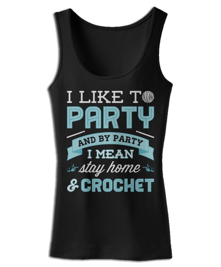 I Like To Party And By Party I Mean Stay Home & Crochet