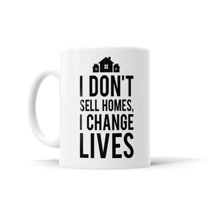 I Don't Sell Homes, I Change Lives