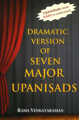 Dramatic Version of Seven Major Upanisads: Upanishads Made Easy to Understand