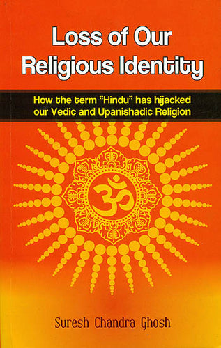 "Loss of Our Religious Identity (How the Term ""Hindu"" has Hijacked Our Vedic and Upanishadic Region)"