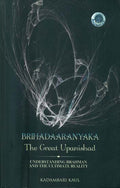 Brihadaaranyaka - The Great Upanishad (Understanding Brahman and The Ultimate Reality)