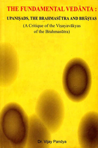 The Fundamental Vedanta - Upanisads, The Brahmasutra and Bhasyas (A Critique of The Visayavakyas of The Brahmasutra)
