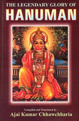 The Legendary Glory of Hanuman (An Anthology Based on Hanuman Bahuk, Ashtak, Chalisa, Bajarangnan, Vinaipatrika, Vedas, Upanishads, Puranas and Other Miscellaneous Works)